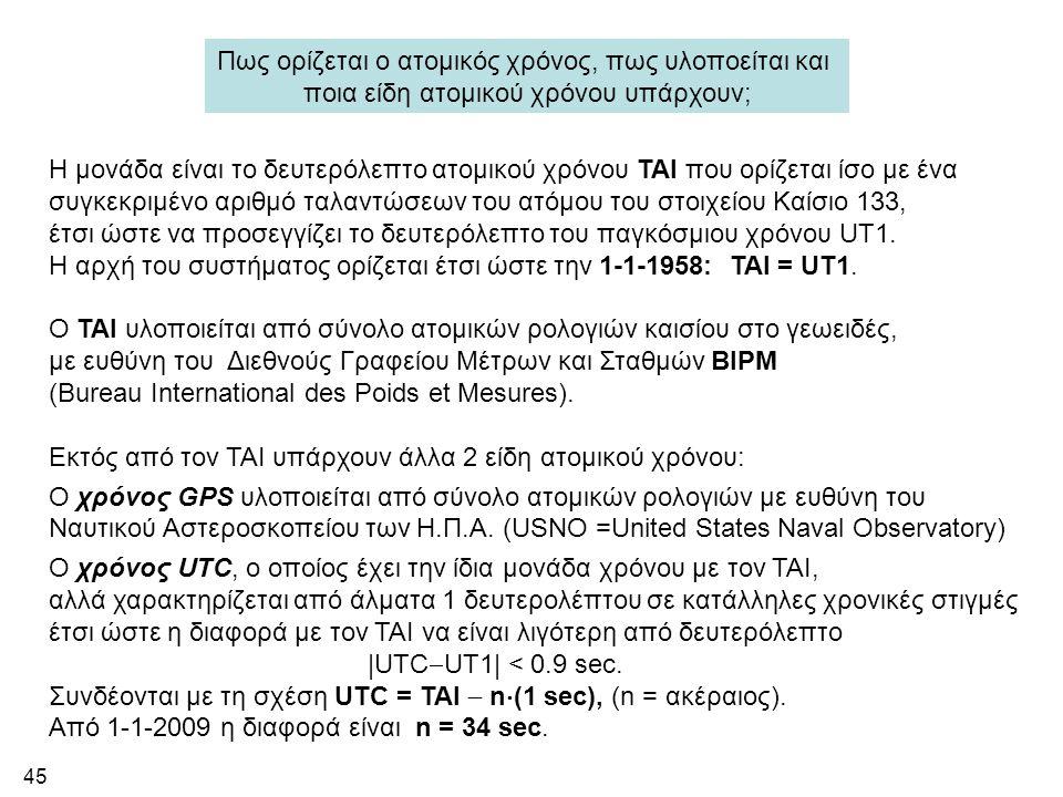 45 Πως ορίζεται ο ατομικός χρόνος, πως υλοποείται και ποια είδη ατομικού χρόνου υπάρχουν; Η μονάδα είναι το δευτερόλεπτο ατομικού χρόνου TAI που ορίζε
