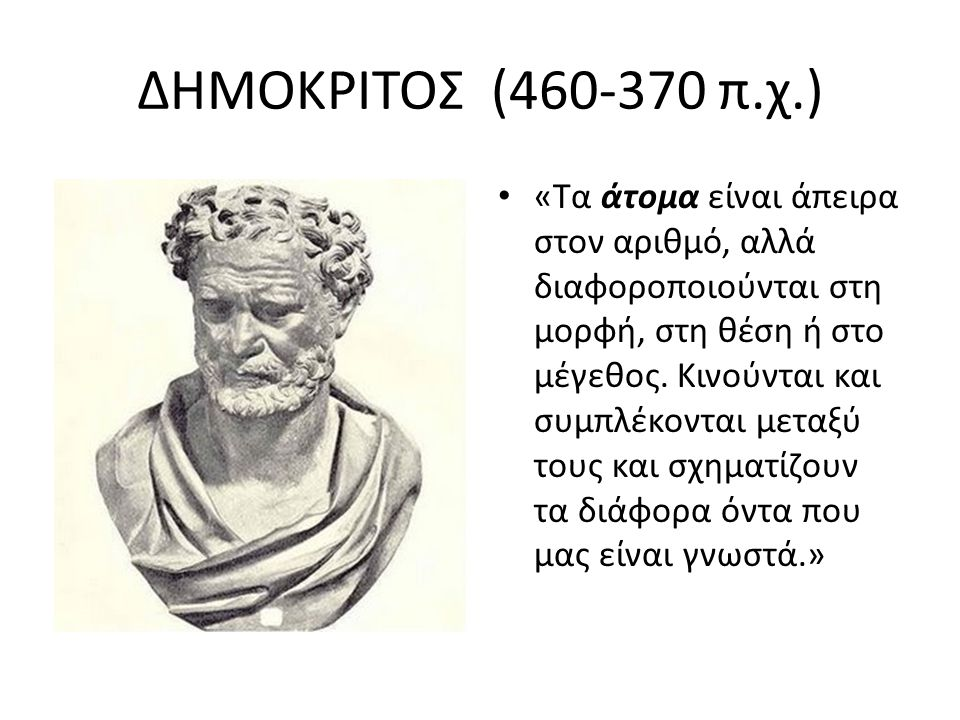 ΔΗΜΟΚΡΙΤΟΣ (460-370 π.χ.) «Τα άτομα είναι άπειρα στον αριθμό, αλλά διαφοροποιούνται στη μορφή, στη θέση ή στο μέγεθος. Κινούνται και συμπλέκονται μετα