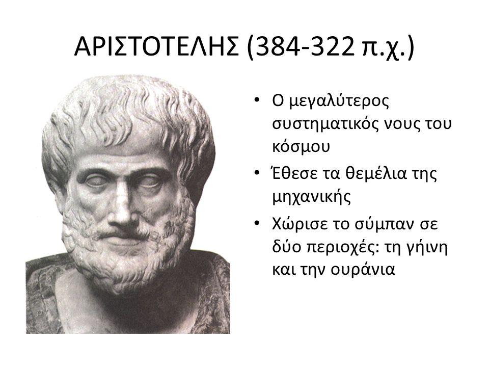 ΑΡΙΣΤΟΤΕΛΗΣ (384-322 π.χ.) Ο μεγαλύτερος συστηματικός νους του κόσμου Έθεσε τα θεμέλια της μηχανικής Χώρισε το σύμπαν σε δύο περιοχές: τη γήινη και τη