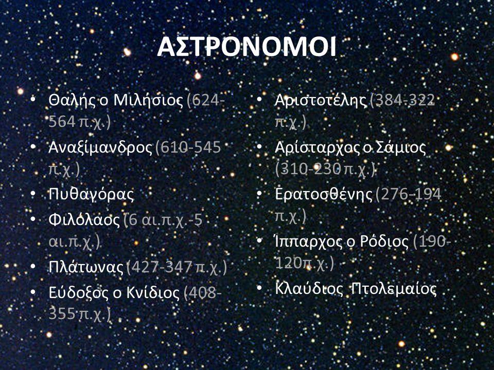 ΑΣΤΡΟΝΟΜΟΙ Θαλής ο Μιλήσιος (624- 564 π.χ.) Αναξίμανδρος (610-545 π.χ.) Πυθαγόρας Φιλόλαος (6 αι.π.χ.-5 αι.π.χ.) Πλάτωνας (427-347 π.χ.) Εύδοξος ο Κνί