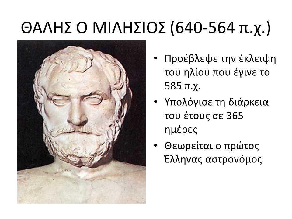 ΘΑΛΗΣ Ο ΜΙΛΗΣΙΟΣ (640-564 π.χ.) Προέβλεψε την έκλειψη του ηλίου που έγινε το 585 π.χ. Υπολόγισε τη διάρκεια του έτους σε 365 ημέρες Θεωρείται ο πρώτος