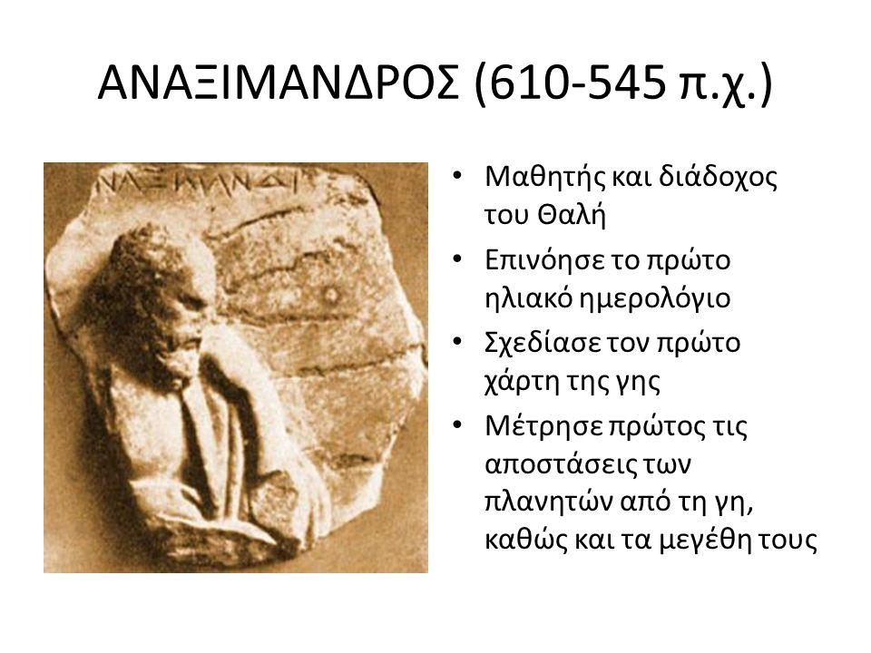 ΑΝΑΞΙΜΑΝΔΡΟΣ (610-545 π.χ.) Μαθητής και διάδοχος του Θαλή Επινόησε το πρώτο ηλιακό ημερολόγιο Σχεδίασε τον πρώτο χάρτη της γης Μέτρησε πρώτος τις αποσ