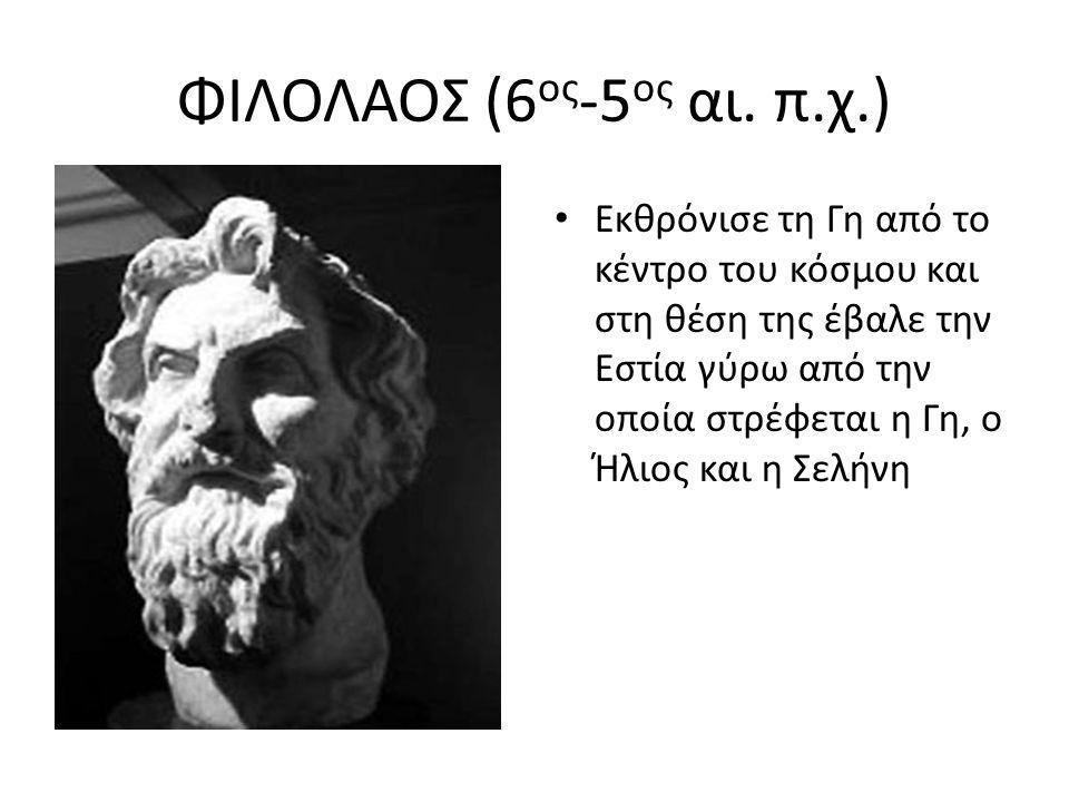 ΦΙΛΟΛΑΟΣ (6 ος -5 ος αι. π.χ.) Εκθρόνισε τη Γη από το κέντρο του κόσμου και στη θέση της έβαλε την Εστία γύρω από την οποία στρέφεται η Γη, ο Ήλιος κα