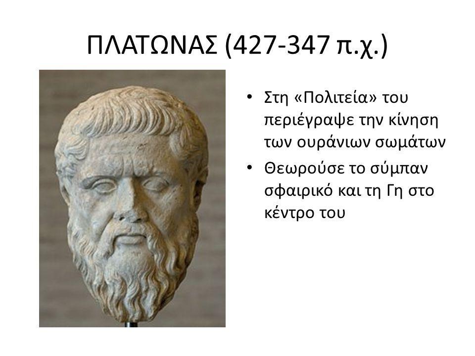 ΠΛΑΤΩΝΑΣ (427-347 π.χ.) Στη «Πολιτεία» του περιέγραψε την κίνηση των ουράνιων σωμάτων Θεωρούσε το σύμπαν σφαιρικό και τη Γη στο κέντρο του