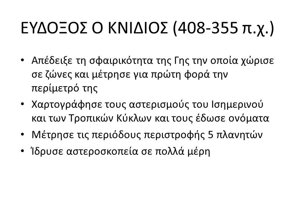 ΕΥΔΟΞΟΣ Ο ΚΝΙΔΙΟΣ (408-355 π.χ.) Απέδειξε τη σφαιρικότητα της Γης την οποία χώρισε σε ζώνες και μέτρησε για πρώτη φορά την περίμετρό της Χαρτογράφησε