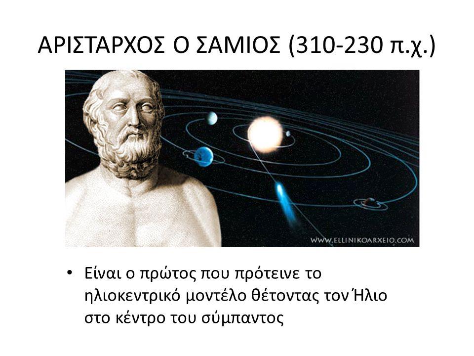 ΑΡΙΣΤΑΡΧΟΣ Ο ΣΑΜΙΟΣ (310-230 π.χ.) Είναι ο πρώτος που πρότεινε το ηλιοκεντρικό μοντέλο θέτοντας τον Ήλιο στο κέντρο του σύμπαντος