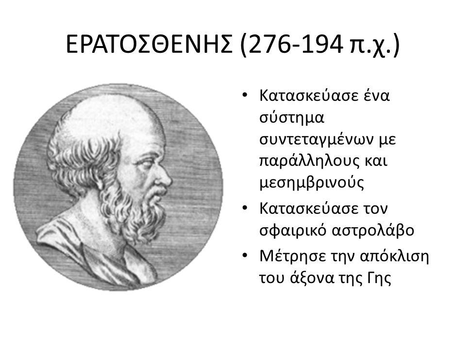 ΕΡΑΤΟΣΘΕΝΗΣ (276-194 π.χ.) Κατασκεύασε ένα σύστημα συντεταγμένων με παράλληλους και μεσημβρινούς Κατασκεύασε τον σφαιρικό αστρολάβο Μέτρησε την απόκλι