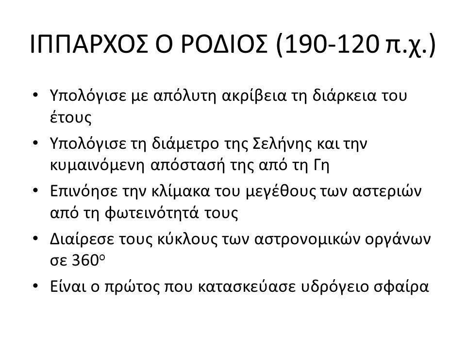 ΙΠΠΑΡΧΟΣ Ο ΡΟΔΙΟΣ (190-120 π.χ.) Υπολόγισε με απόλυτη ακρίβεια τη διάρκεια του έτους Υπολόγισε τη διάμετρο της Σελήνης και την κυμαινόμενη απόστασή τη