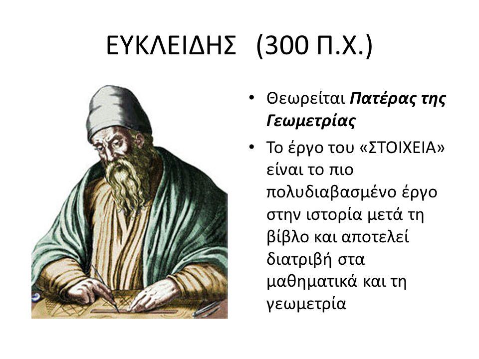 ΕΥΚΛΕΙΔΗΣ (300 Π.Χ.) Θεωρείται Πατέρας της Γεωμετρίας Το έργο του «ΣΤΟΙΧΕΙΑ» είναι το πιο πολυδιαβασμένο έργο στην ιστορία μετά τη βίβλο και αποτελεί