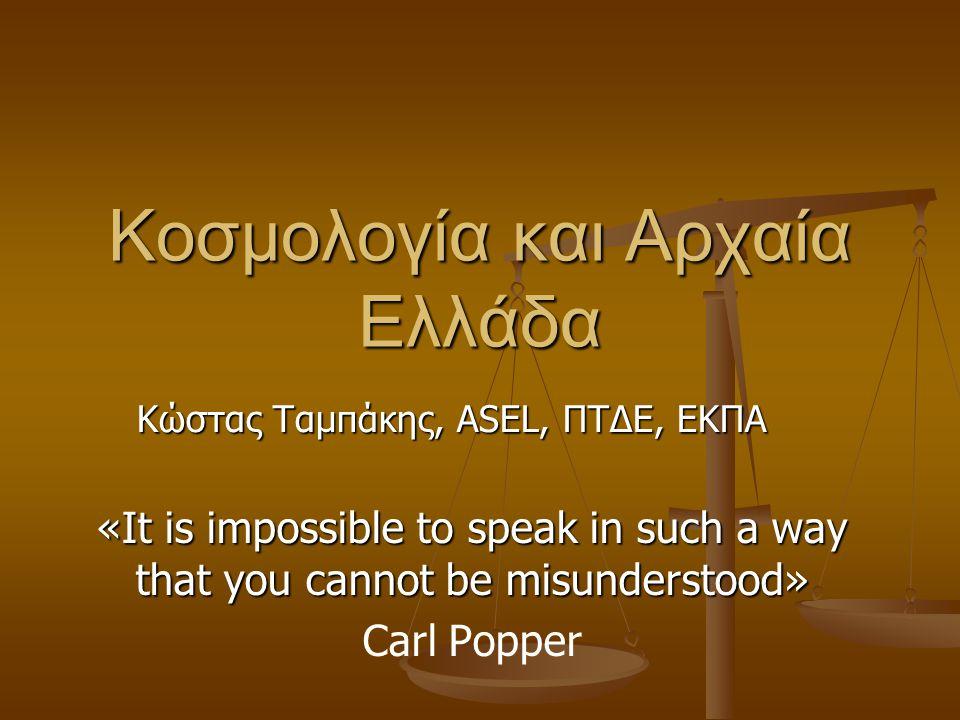 Κοσμολογία και Αρχαία Ελλάδα «It is impossible to speak in such a way that you cannot be misunderstood» Carl Popper Κώστας Ταμπάκης, ASEL, ΠΤΔΕ, ΕΚΠΑ