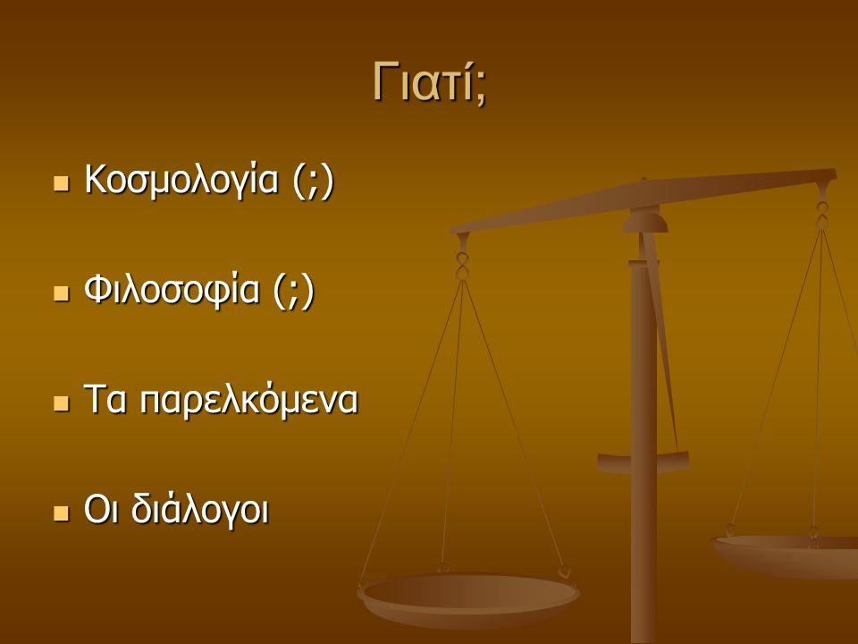 Γιατί; Κοσμολογία (;) Κοσμολογία (;) Φιλοσοφία (;) Φιλοσοφία (;) Τα παρελκόμενα Τα παρελκόμενα Οι διάλογοι Οι διάλογοι