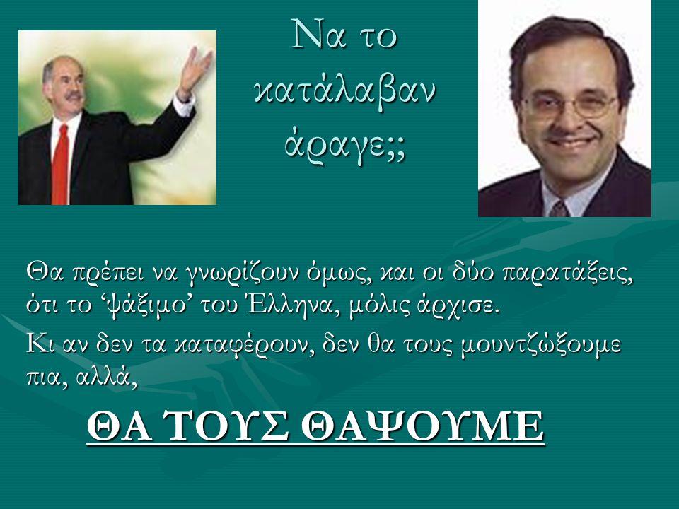 Να το κατάλαβαν άραγε;; Θα πρέπει να γνωρίζουν όμως, και οι δύο παρατάξεις, ότι το 'ψάξιμο' του Έλληνα, μόλις άρχισε.