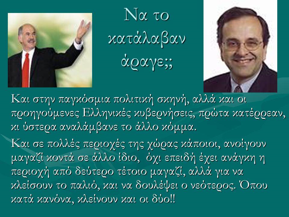 Να το κατάλαβαν άραγε;; Και στην παγκόσμια πολιτική σκηνή, αλλά και οι προηγούμενες Ελληνικές κυβερνήσεις, πρώτα κατέρρεαν, κι ύστερα αναλάμβανε το άλλο κόμμα.