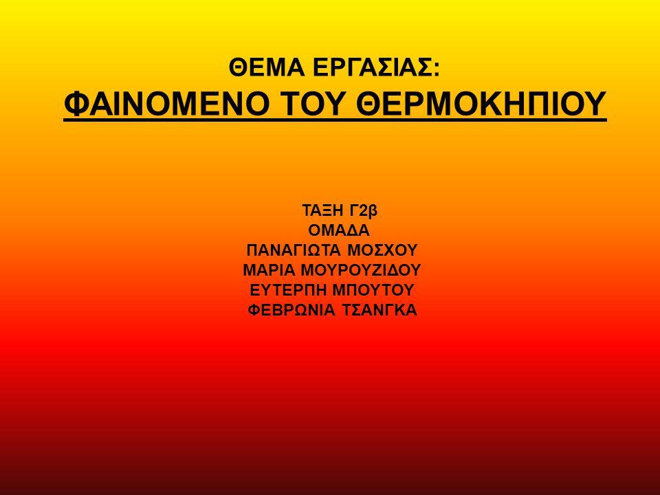 ΘΕΜΑ ΕΡΓΑΣΙΑΣ: ΦΑΙΝΟΜΕΝΟ ΤΟΥ ΘΕΡΜΟΚΗΠΙΟΥ Τ ΑΞΗ Γ2β ΟΜΑΔΑ ΠΑΝΑΓΙΩΤΑ ΜΟΣΧΟΥ ΜΑΡΙΑ ΜΟΥΡΟΥΖΙΔΟΥ ΕΥΤΕΡΠΗ ΜΠΟΥΤΟΥ ΦΕΒΡΩΝΙΑ ΤΣΑΝΓΚΑ