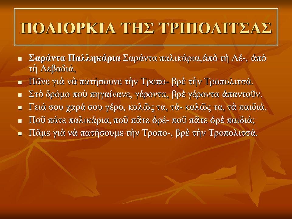 Από το δημοτικό τραγούδι ΣΑΡΑΝΤΑ ΠΑΛΛΗΚΑΡΙΑ αντλούμε τις εξής πληροφορίες Από το δημοτικό τραγούδι ΣΑΡΑΝΤΑ ΠΑΛΛΗΚΑΡΙΑ αντλούμε τις εξής πληροφορίες  Μας πληροφορεί ότι οι Έλληνες στην αρχή του ξεσηκωμού αντί να διασπαστούν σε πολλά σημεία συγκέντρωσαν όλες τις δυνάμεις τους στην πολιορκία της Τριπολιτσάς που αποτελούσε το σημαντικότερο στρατιωτικό κέντρο της νότιας Ελλάδας.