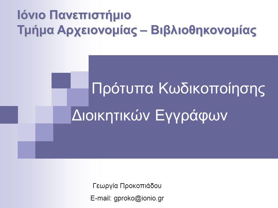 Πρότυπα Κωδικοποίησης Γεωργία Προκοπιάδου E-mail: gproko@ionio.gr Ιόνιο Πανεπιστήμιο Τμήμα Αρχειονομίας – Βιβλιοθηκονομίας Διοικητικών Εγγράφων