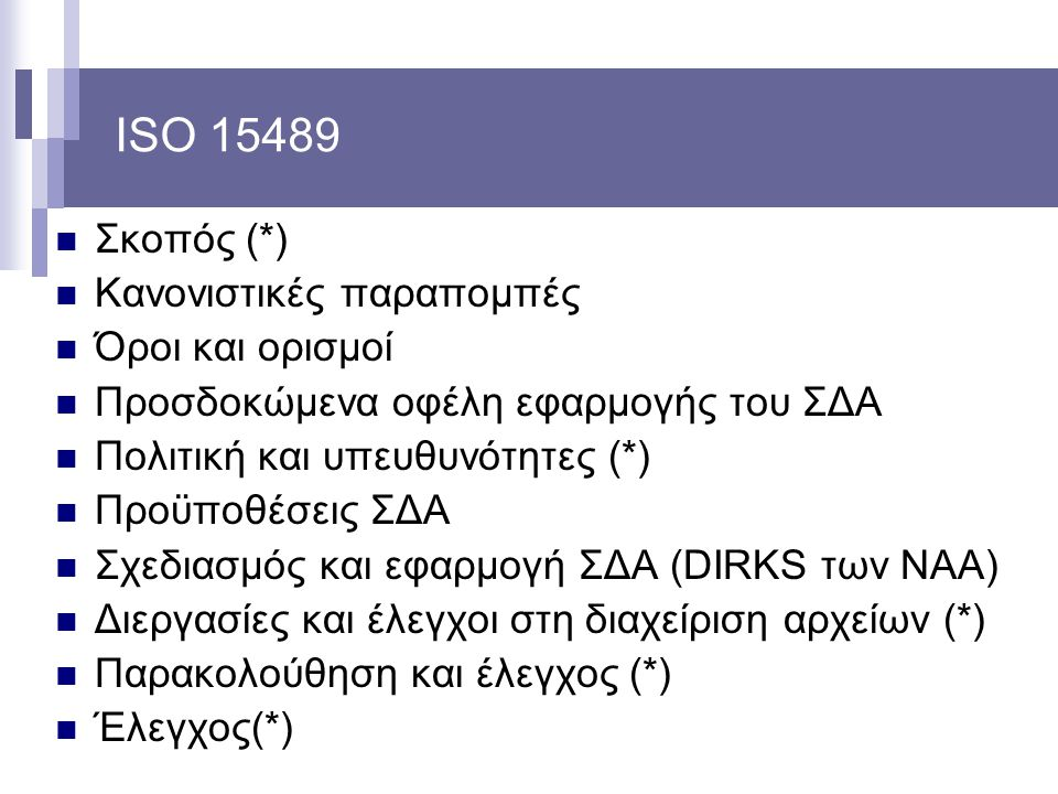 ISO 15489 Σκοπός (*) Κανονιστικές παραπομπές Όροι και ορισμοί Προσδοκώμενα οφέλη εφαρμογής του ΣΔΑ Πολιτική και υπευθυνότητες (*) Προϋποθέσεις ΣΔΑ Σχε