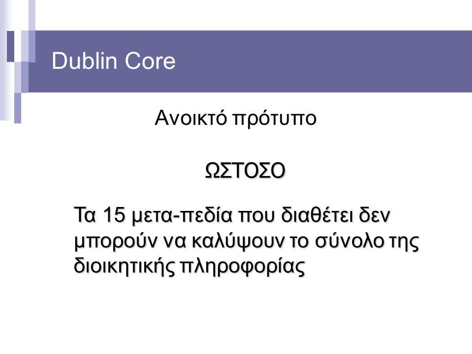 Dublin Core Ανοικτό πρότυπο ΩΣΤΟΣΟ Τα 15 μετα-πεδία που διαθέτει δεν μπορούν να καλύψουν το σύνολο της διοικητικής πληροφορίας