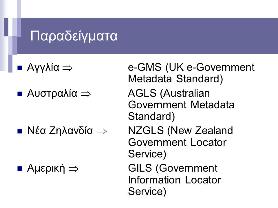 Παραδείγματα Αγγλία  e-GMS (UK e-Government Metadata Standard) Αυστραλία  AGLS (Australian Government Metadata Standard) Νέα Ζηλανδία  NZGLS (New Z