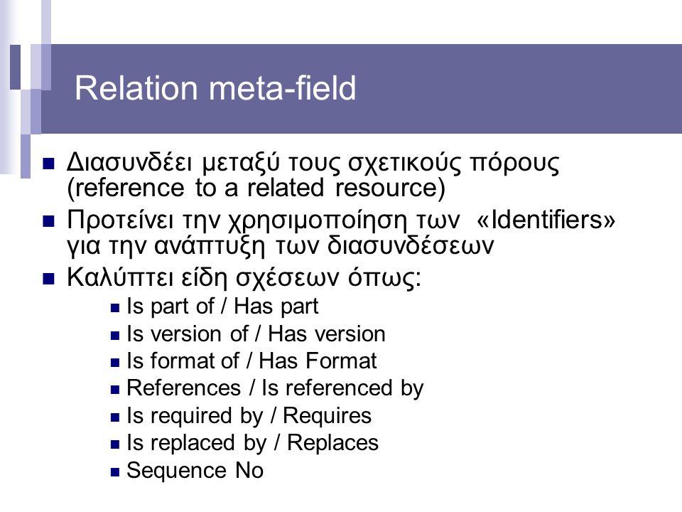 Relation meta-field Διασυνδέει μεταξύ τους σχετικούς πόρους (reference to a related resource) Προτείνει την χρησιμοποίηση των «Identifiers» για την αν