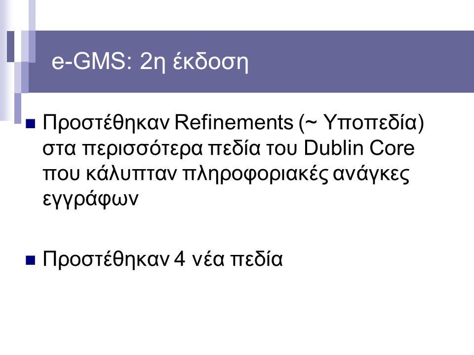 e-GMS: 2η έκδοση Προστέθηκαν Refinements (~ Υποπεδία) στα περισσότερα πεδία του Dublin Core που κάλυπταν πληροφοριακές ανάγκες εγγράφων Προστέθηκαν 4