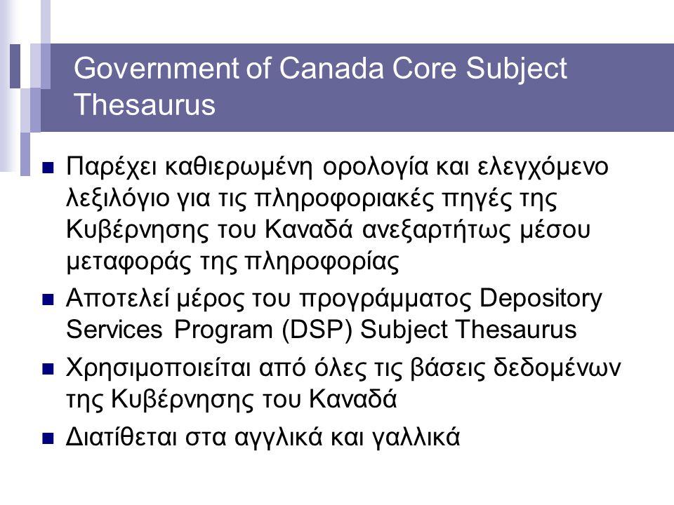 Government of Canada Core Subject Thesaurus Παρέχει καθιερωμένη ορολογία και ελεγχόμενο λεξιλόγιο για τις πληροφοριακές πηγές της Κυβέρνησης του Καναδ