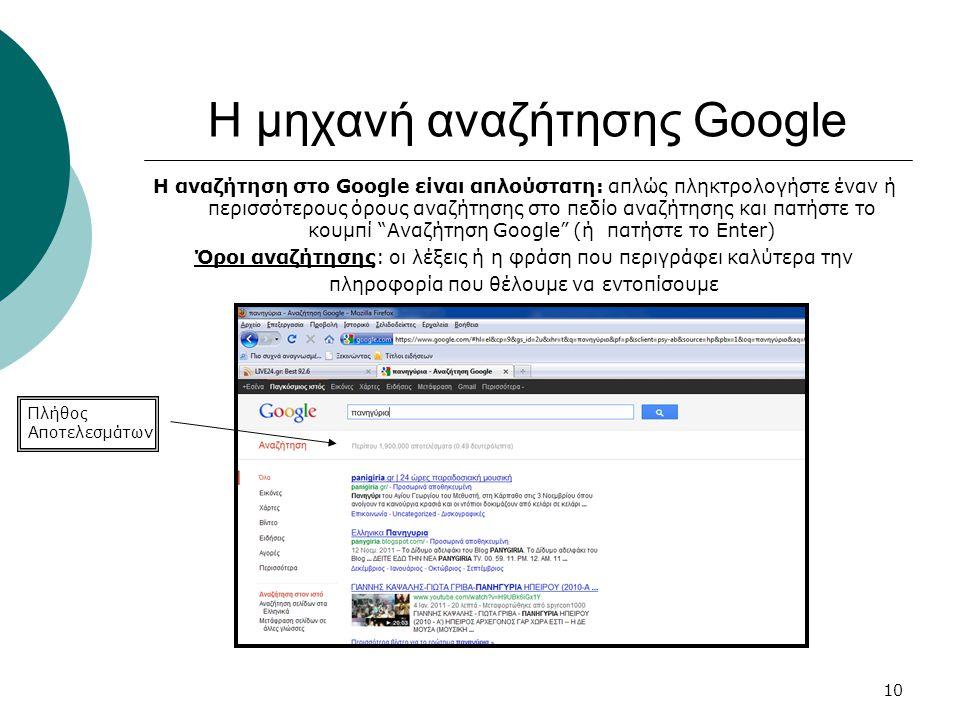 10 Η μηχανή αναζήτησης Google Η αναζήτηση στο Google είναι απλούστατη: απλώς πληκτρολογήστε έναν ή περισσότερους όρους αναζήτησης στο πεδίο αναζήτησης και πατήστε το κουμπί Αναζήτηση Google (ή πατήστε το Enter) Όροι αναζήτησης: οι λέξεις ή η φράση που περιγράφει καλύτερα την πληροφορία που θέλουμε να εντοπίσουμε Πλήθος Αποτελεσμάτων