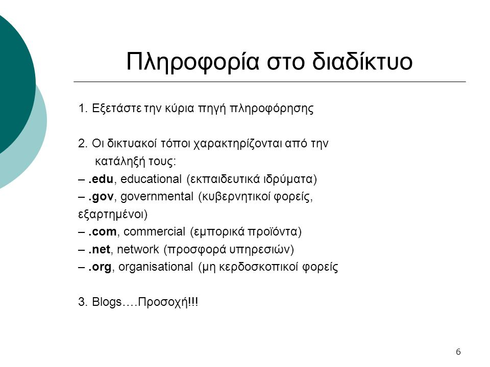 6 Πληροφορία στο διαδίκτυο 1. Εξετάστε την κύρια πηγή πληροφόρησης 2. Οι δικτυακοί τόποι χαρακτηρίζονται από την κατάληξή τους: –.edu, educational (εκ