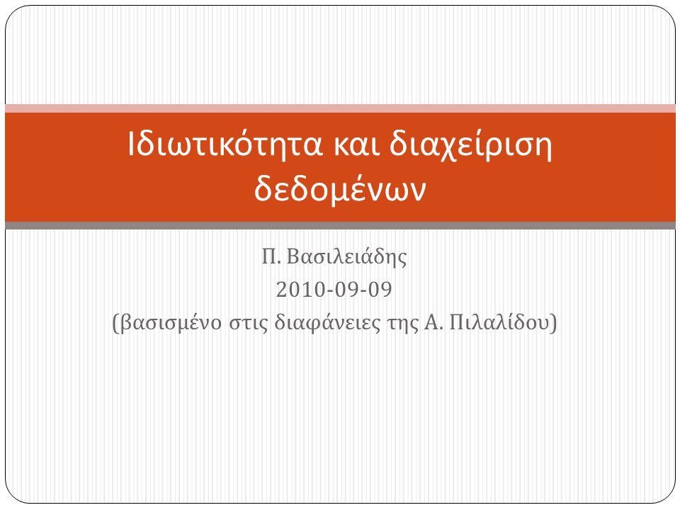 Π. Βασιλειάδης 2010-09-09 ( βασισμένο στις διαφάνειες της Α. Πιλαλίδου ) Ιδιωτικότητα και διαχείριση δεδομένων