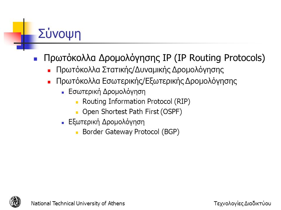 National Technical University of AthensΤεχνολογίες Διαδικτύου Αλγόριθμός δρομολόγησης Link-State Αλγόριθμος του Dijkstra Τοπολογία, κόστη ζεύξεων γνωστά σε όλους τους κόμβους Επιτυγχάνεται με link state broadcast Όλοι οι κόμβοι έχουν ίδια πληροφορία Υπολογίζει ελάχιστα κόστη μονοπατιών από έναν κόμβο (πηγή) προς άλλους κόμβους Φτιάχνει πίνακα δρομολόγησης για αυτό τον κόμβο Επανάληψη: μετά k επαναλήψεις ξέρει ελάχιστα κόστη για μονοπάτια προς k προορισμούς Παράμετροι: c(x,y): κόστος ζεύξης από τον κόμβο x στον y ; = ∞ εάν δεν είναι απευθείας συνδεδεμένοι D(v): τρέχουσα τιμή του κόστους του μονοπατιού από την πηγή στον προορισμό V p(v): ο προηγούμενος κόμβος κατά μήκος του μονοπατιού από την πηγή στο v N: σετ κόμβων των οποίων είναι γνωστό τα ελάχιστα κόστη μονοπατιών