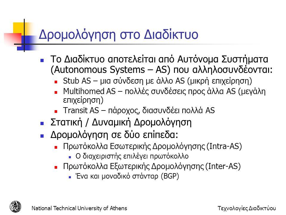 National Technical University of AthensΤεχνολογίες Διαδικτύου Μήνυμα UPDATE (2) Path attributes Περιέχει τριπλέτα: τύπος, μήκος, τιμή Διάφοροι τύποι ιδιοτήτων, άλλες υποχρεωτικές και άλλες προαιρετικές Well-known mandatory: πρέπει να υπάρχει σε ένα μήνυμα UPDATE και πρέπει να υλοποιείται από όλους τους BGP speakers για να to εξασφαλιστεί ότι όλοι οι implementations υποστηρίζουν ένα standard set of attributes Well-known discretionary: πρέπει να υπάρχει σε ένα μήνυμα UPDATE και πρέπει να υλοποιείται από όλους τους BGP speakers Optional transitive: μπορεί να υπάρχει σε ένα μήνυμα UPDATE και μπορεί να υλοποιηθεί από κάποιον BGP speaker; μπορεί να προωθηθεί και σε BGP speakers που δεν καταλαβαίνουν το νόημα την ιδιότητας αυτής Optional non-transitive: μπορεί να υπάρχει σε ένα μήνυμα UPDATE και μπορεί να υλοποιηθεί από κάποιον BGP speaker; Αγνοείται και δεν προωθείται σε BGP speakers, εάν δεν είναι κατανοητή από τον local BGP speaker