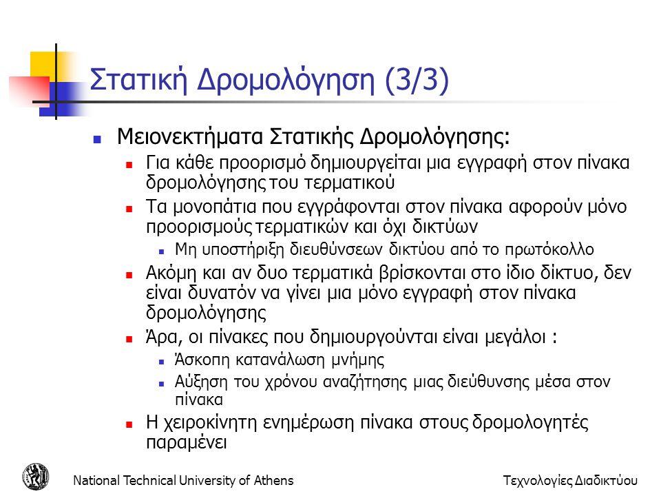 National Technical University of AthensΤεχνολογίες Διαδικτύου RIP ver2 – Πολλά προβλήματα παραμένουν RIP Version2 παρέχει περισσότερη πληροφορία (εκμεταλλεύεται πεδία που περιέχουν μηδενικά) πληροφορία για διευθυνσιοδότηση υποδικτύου πεδίο [route Tag] που διευκολύνει την επικοινωνία με πρωτόκολλα εξωτερικής δρομολόγησης Προβλήματα : μεγάλος χρόνος μέχρι να ισορροπήσει μετά αστοχία ή απενεργοποίηση ζεύξης Η χρήση του αριθμού των διαδοχικών δρομολογητών μέσω των οποίων διέρχεται το πακέτο ως κριτήριο δρομολόγησης δεν έχει αποδειχθεί σαν το αποτελεσματικότερο Δεν κάνει εξισορρόπηση φορτίου (load balancing) μεταξύ ισοδύναμων διαδρομών, αφού υπάρχει μόνο 1 εγγραφή