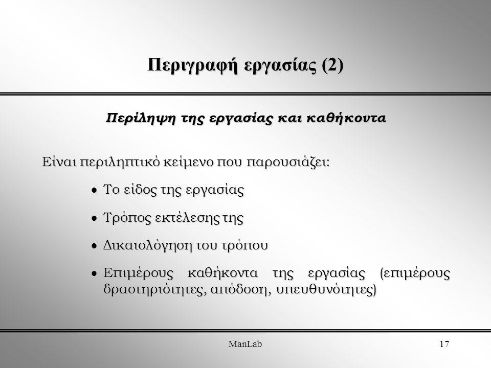 ManLab17 Περιγραφή εργασίας (2) Περίληψη της εργασίας και καθήκοντα Είναι περιληπτικό κείμενο που παρουσιάζει:  Το είδος της εργασίας  Τρόπος εκτέλεσης της  Δικαιολόγηση του τρόπου  Επιμέρους καθήκοντα της εργασίας (επιμέρους δραστηριότητες, απόδοση, υπευθυνότητες)