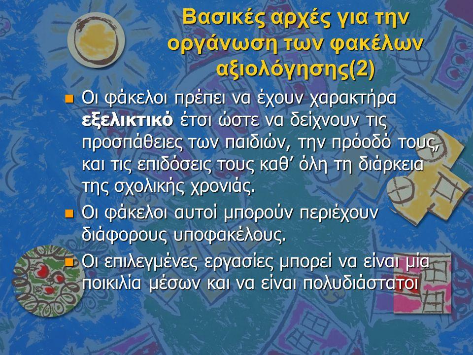 Βασικές αρχές για την οργάνωση των φακέλων αξιολόγησης(2) n Οι φάκελοι πρέπει να έχουν χαρακτήρα εξελικτικό έτσι ώστε να δείχνουν τις προσπάθειες των