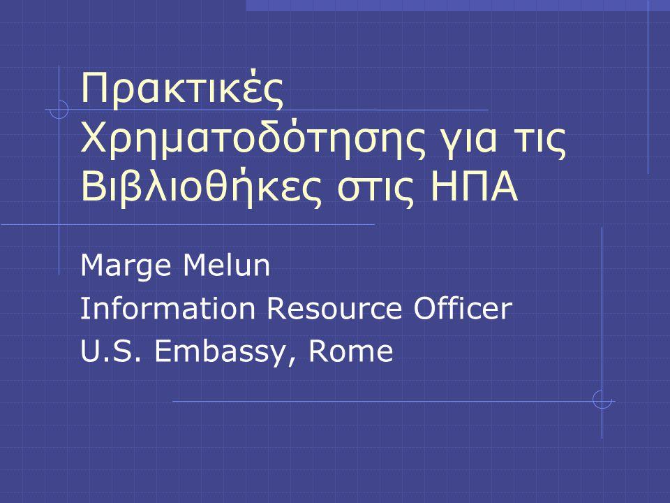 Πρακτικές Χρηματοδότησης για τις Βιβλιοθήκες στις ΗΠΑ Marge Melun Information Resource Officer U.S. Embassy, Rome