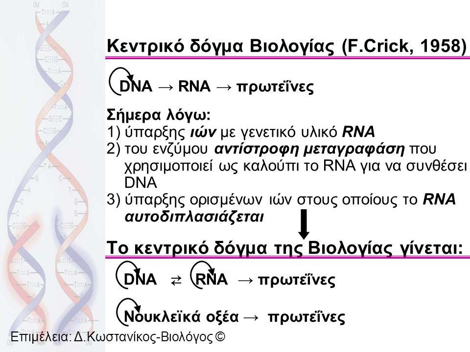 Κεντρικό δόγμα Βιολογίας (F.Crick, 1958) DNA → RNA → πρωτεΐνες Σήμερα λόγω: 1) ύπαρξης ιών με γενετικό υλικό RNA 2) του ενζύμου αντίστροφη μεταγραφάση