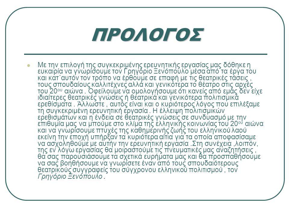 ΠΡΟΛΟΓΟΣ Με την επιλογή της συγκεκριμένης ερευνητικής εργασίας μας δόθηκε η ευκαιρία να γνωρίσουμε τον Γρηγόριο Ξενόπουλο μέσα από τα έργα του και κατ