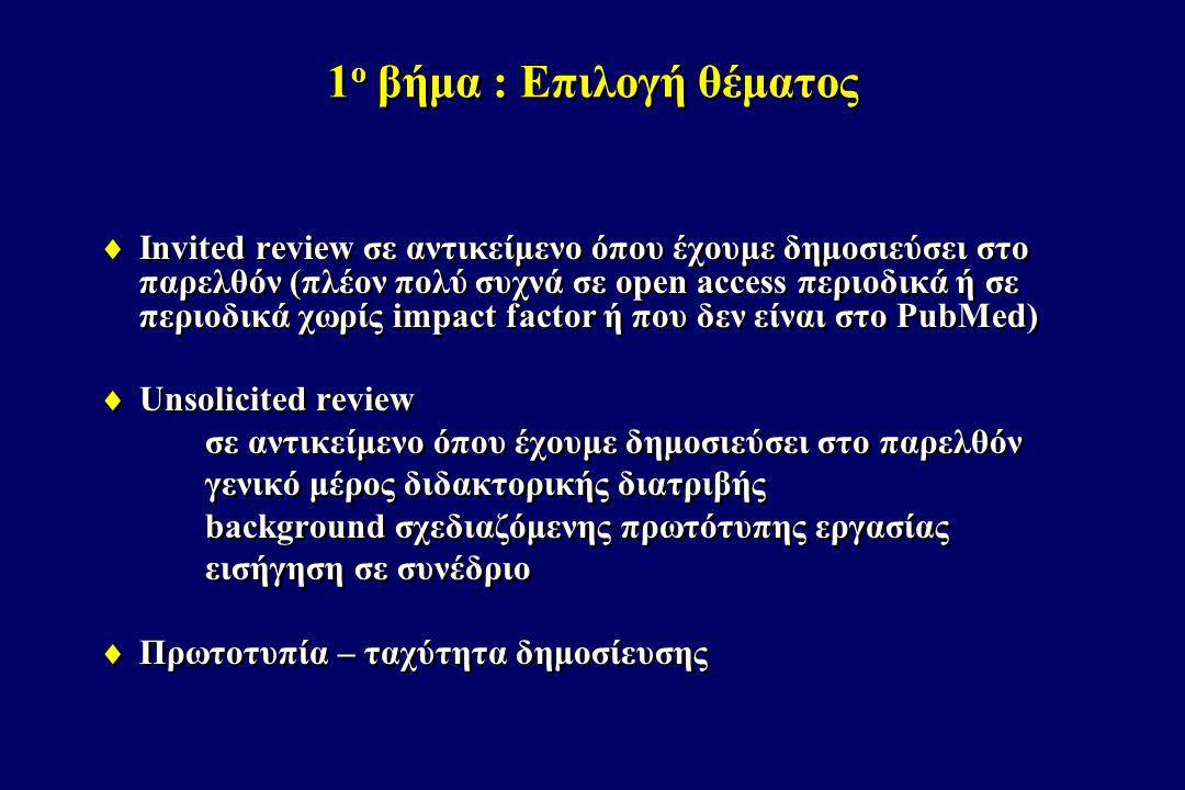 2 ο βήμα : Αναζήτηση βιβλιογραφίας  PubMed (http://www.ncbi.nlm.nih.gov/pubmed/)  Η σημαντικότερη μηχανή αναζήτησης ιατρικής βιβλιογραφίας  Όσα περιοδικά δεν περιλαμβάνονται στο PubMed είναι συνήθως μικρής επιστημονικής αξίας και πολύ σπάνια θα τα χρησιμοποιήσουμε ως βιβλιογραφία  Εντούτοις, επειδή τα κριτήρια εισαγωγής ενός περιοδικού στο PubMed είναι κυρίως τεχνικά, η παρουσία ενός περιοδικού στο PubMed δε διασφαλίζει και την επιστημονική του αξία  PubMed (http://www.ncbi.nlm.nih.gov/pubmed/)  Η σημαντικότερη μηχανή αναζήτησης ιατρικής βιβλιογραφίας  Όσα περιοδικά δεν περιλαμβάνονται στο PubMed είναι συνήθως μικρής επιστημονικής αξίας και πολύ σπάνια θα τα χρησιμοποιήσουμε ως βιβλιογραφία  Εντούτοις, επειδή τα κριτήρια εισαγωγής ενός περιοδικού στο PubMed είναι κυρίως τεχνικά, η παρουσία ενός περιοδικού στο PubMed δε διασφαλίζει και την επιστημονική του αξία