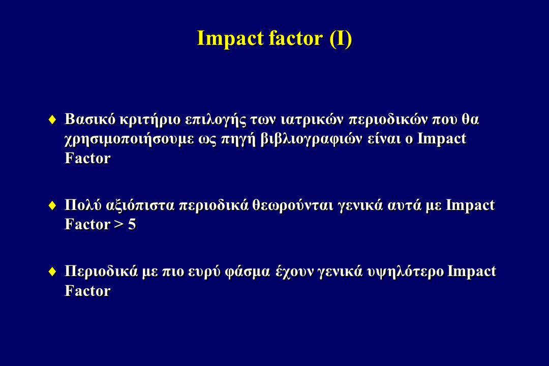 Impact Factor (II)  Υπολογίζεται εκ νέου κάθε χρόνο  IF 2012 = (αριθμός άρθρων που χρησιμοποίησαν ως βιβλιογραφική αναφορά το 2012 τα άρθρα που δημοσίευσε το περιοδικό το 2010 και 2011) / (αριθμός άρθρων που δημοσίευσε το περιοδικό το 2010 και 2011)  π.χ.