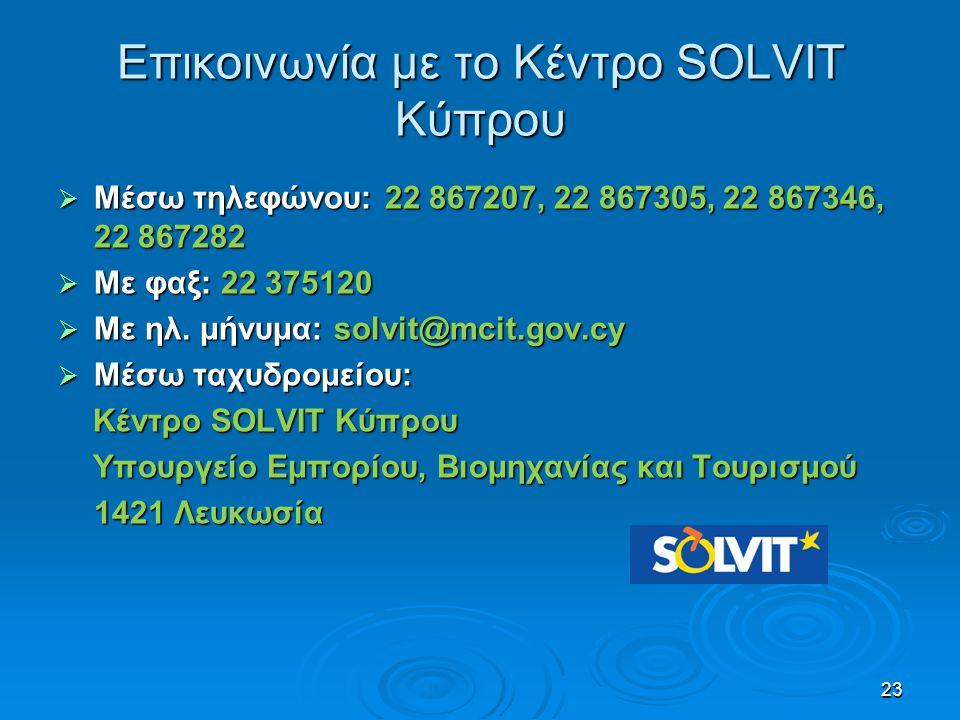 Επικοινωνία με το Κέντρο SOLVIT Κύπρου  Μέσω τηλεφώνου: 22 867207, 22 867305, 22 867346, 22 867282  Με φαξ: 22 375120  Με ηλ. μήνυμα: solvit@mcit.g