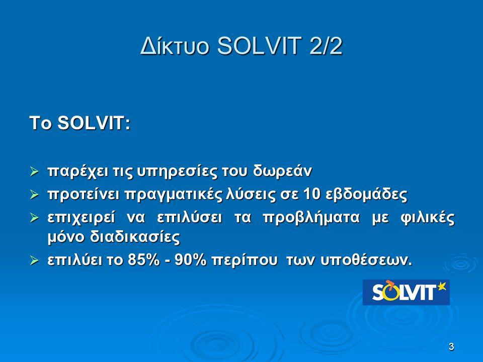 Δίκτυο SOLVIT 2/2 Το SOLVIT:  παρέχει τις υπηρεσίες του δωρεάν  προτείνει πραγματικές λύσεις σε 10 εβδομάδες  επιχειρεί να επιλύσει τα προβλήματα μ