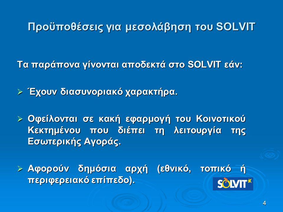 4 Προϋποθέσεις για μεσολάβηση του SOLVIT Τα παράπονα γίνονται αποδεκτά στο SOLVIT εάν:  Έχουν διασυνοριακό χαρακτήρα.  Οφείλονται σε κακή εφαρμογή τ