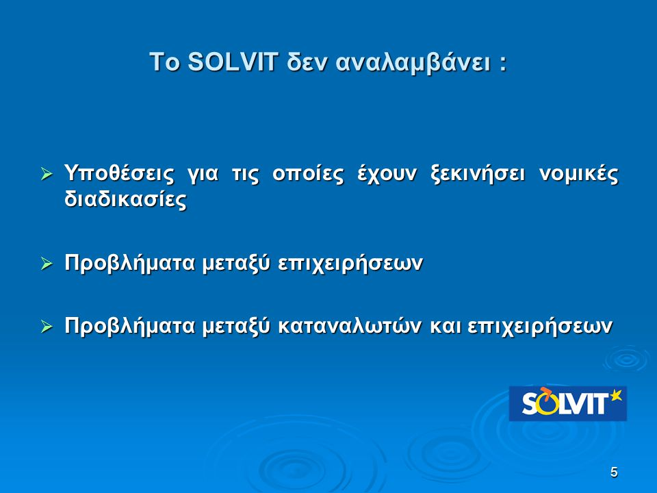 Το SOLVIT δεν αναλαμβάνει :  Υποθέσεις για τις οποίες έχουν ξεκινήσει νομικές διαδικασίες  Προβλήματα μεταξύ επιχειρήσεων  Προβλήματα μεταξύ κατανα