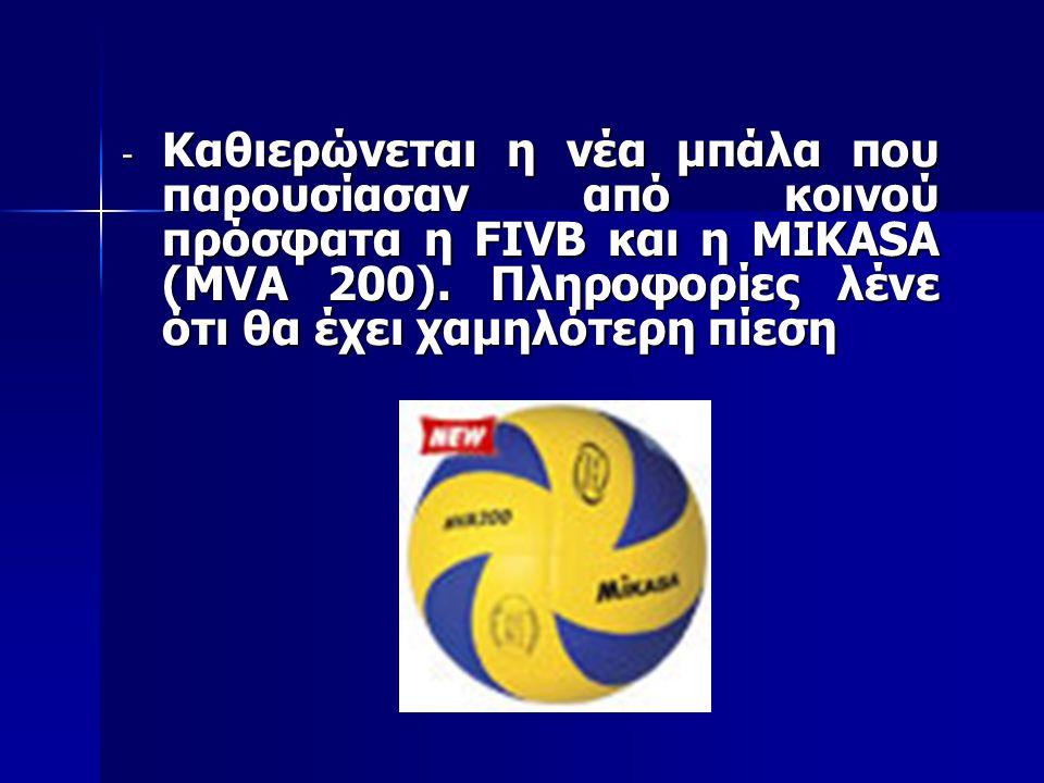 - Καθιερώνεται η νέα μπάλα που παρουσίασαν από κοινού πρόσφατα η FIVB και η MIKASA (MVA 200). Πληροφορίες λένε ότι θα έχει χαμηλότερη πίεση