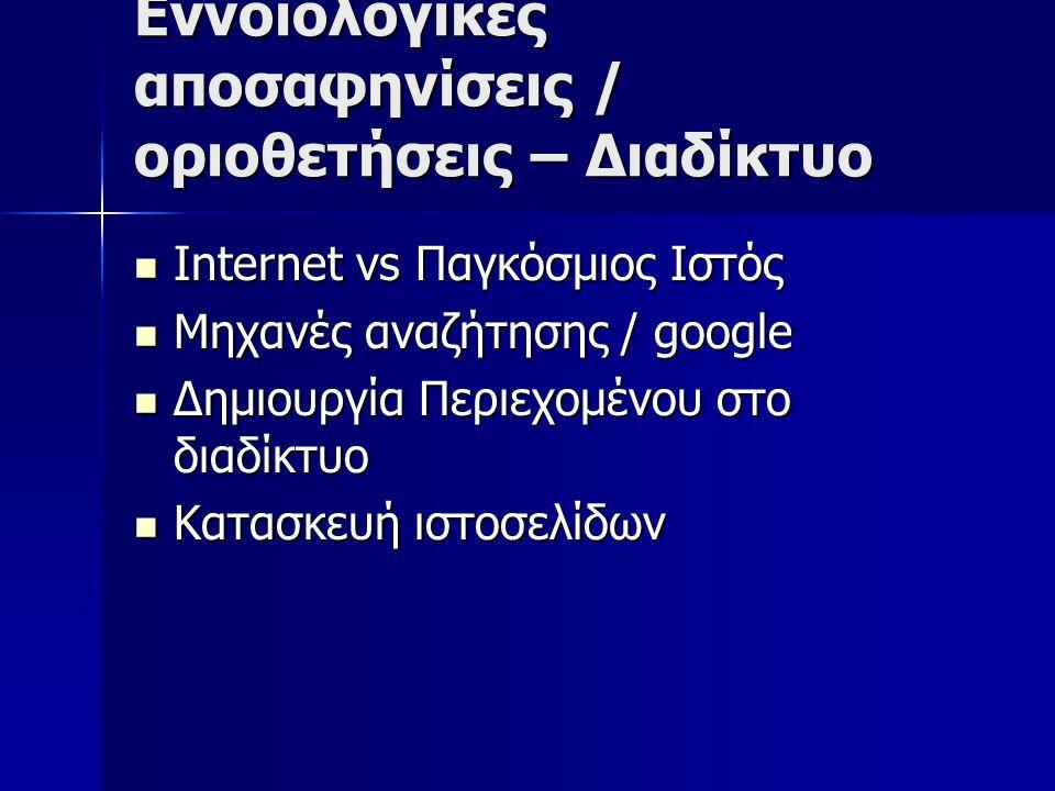 Εννοιολογικές αποσαφηνίσεις / οριοθετήσεις – Διαδίκτυο Internet vs Παγκόσμιος Ιστός Internet vs Παγκόσμιος Ιστός Μηχανές αναζήτησης / google Μηχανές αναζήτησης / google Δημιουργία Περιεχομένου στο διαδίκτυο Δημιουργία Περιεχομένου στο διαδίκτυο Κατασκευή ιστοσελίδων Κατασκευή ιστοσελίδων