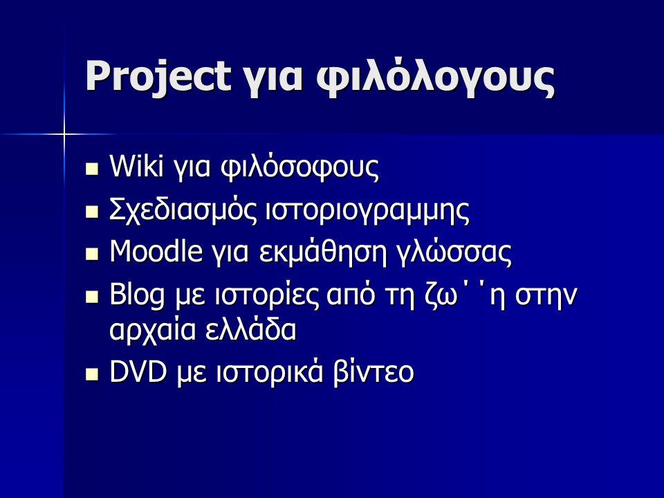 Project για φιλόλογους Wiki για φιλόσοφους Wiki για φιλόσοφους Σχεδιασμός ιστοριογραμμης Σχεδιασμός ιστοριογραμμης Moodle για εκμάθηση γλώσσας Moodle για εκμάθηση γλώσσας Blog με ιστορίες από τη ζω΄΄η στην αρχαία ελλάδα Blog με ιστορίες από τη ζω΄΄η στην αρχαία ελλάδα DVD με ιστορικά βίντεο DVD με ιστορικά βίντεο