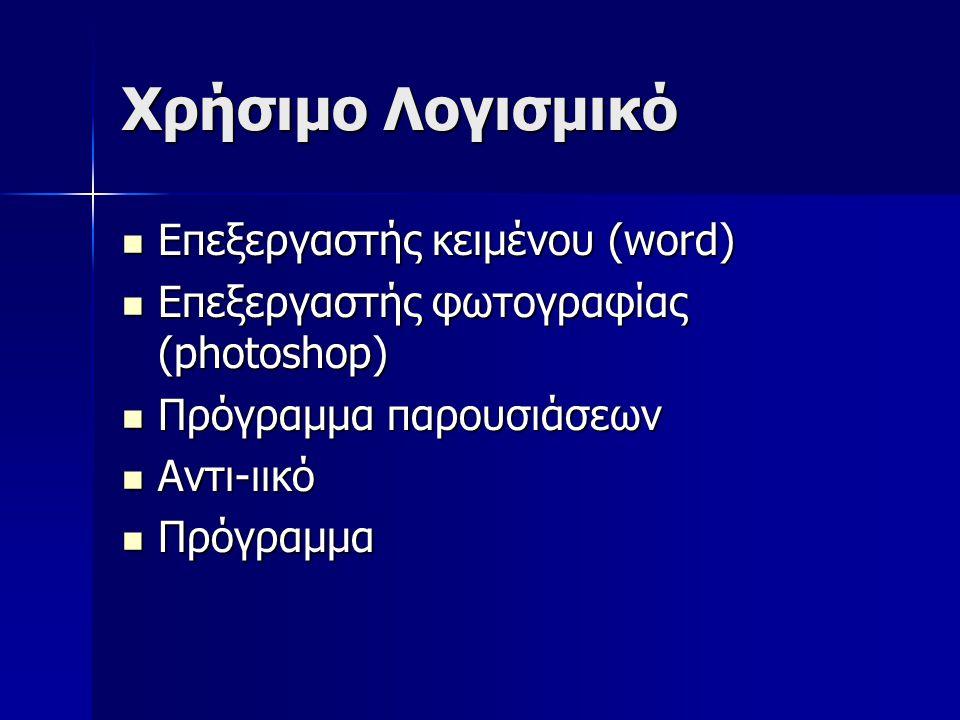 Χρήσιμο Λογισμικό Επεξεργαστής κειμένου (word) Επεξεργαστής κειμένου (word) Επεξεργαστής φωτογραφίας (photoshop) Επεξεργαστής φωτογραφίας (photoshop) Πρόγραμμα παρουσιάσεων Πρόγραμμα παρουσιάσεων Αντι-ιικό Αντι-ιικό Πρόγραμμα Πρόγραμμα