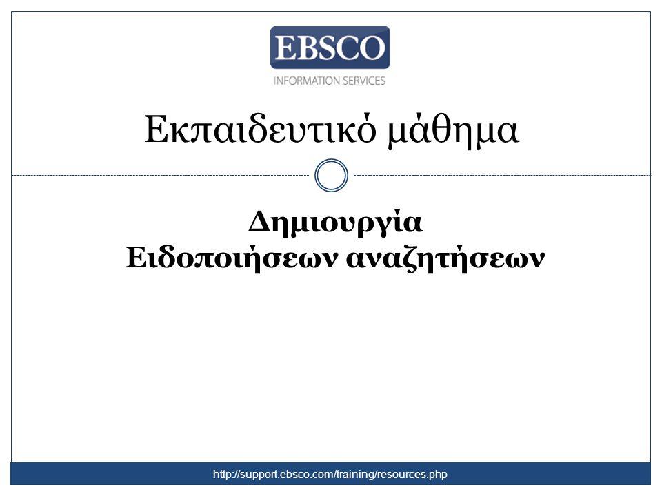 Εκπαιδευτικό μάθημα Δημιουργία Ειδοποιήσεων αναζητήσεων http://support.ebsco.com/training/resources.php