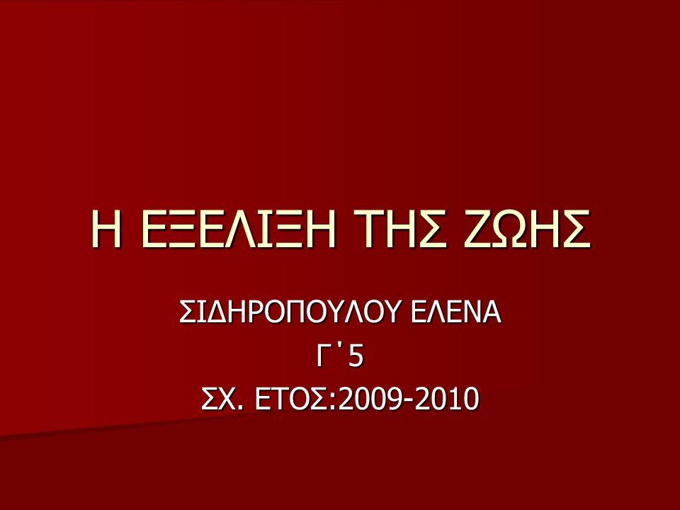 Η ΕΞΕΛΙΞΗ ΤΗΣ ΖΩΗΣ ΣΙΔΗΡΟΠΟΥΛΟΥ ΕΛΕΝΑ Γ΄5 ΣΧ. ΕΤΟΣ:2009-2010
