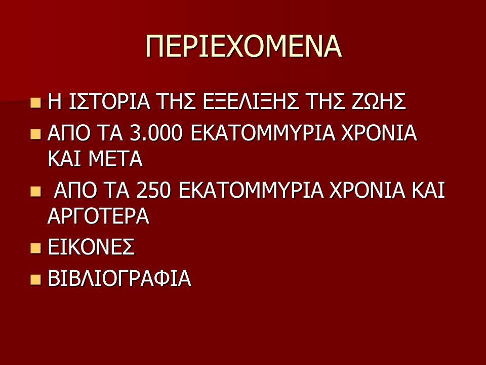 ΠΕΡΙΕΧΟΜΕΝΑ Η ΙΣΤΟΡΙΑ ΤΗΣ ΕΞΕΛΙΞΗΣ ΤΗΣ ΖΩΗΣ Η ΙΣΤΟΡΙΑ ΤΗΣ ΕΞΕΛΙΞΗΣ ΤΗΣ ΖΩΗΣ ΑΠΟ ΤΑ 3.000 ΕΚΑΤΟΜΜΥΡΙΑ ΧΡΟΝΙΑ ΚΑΙ ΜΕΤΑ ΑΠΟ ΤΑ 3.000 ΕΚΑΤΟΜΜΥΡΙΑ ΧΡΟΝΙΑ ΚΑΙ ΜΕΤΑ ΑΠΟ ΤΑ 250 ΕΚΑΤΟΜΜΥΡΙΑ ΧΡΟΝΙΑ ΚΑΙ ΑΡΓΟΤΕΡΑ ΑΠΟ ΤΑ 250 ΕΚΑΤΟΜΜΥΡΙΑ ΧΡΟΝΙΑ ΚΑΙ ΑΡΓΟΤΕΡΑ ΕΙΚΟΝΕΣ ΕΙΚΟΝΕΣ ΒΙΒΛΙΟΓΡΑΦΙΑ ΒΙΒΛΙΟΓΡΑΦΙΑ